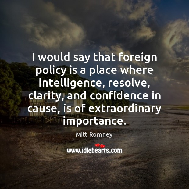I would say that foreign policy is a place where intelligence, resolve, Mitt Romney Picture Quote