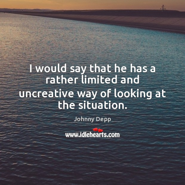 I would say that he has a rather limited and uncreative way of looking at the situation. Johnny Depp Picture Quote