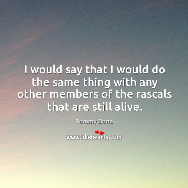 I would say that I would do the same thing with any other members of the rascals that are still alive. Image