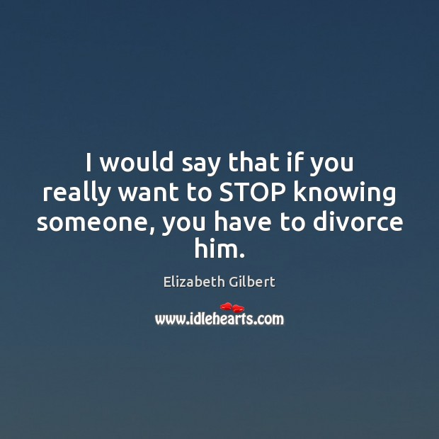 I would say that if you really want to STOP knowing someone, you have to divorce him. Elizabeth Gilbert Picture Quote