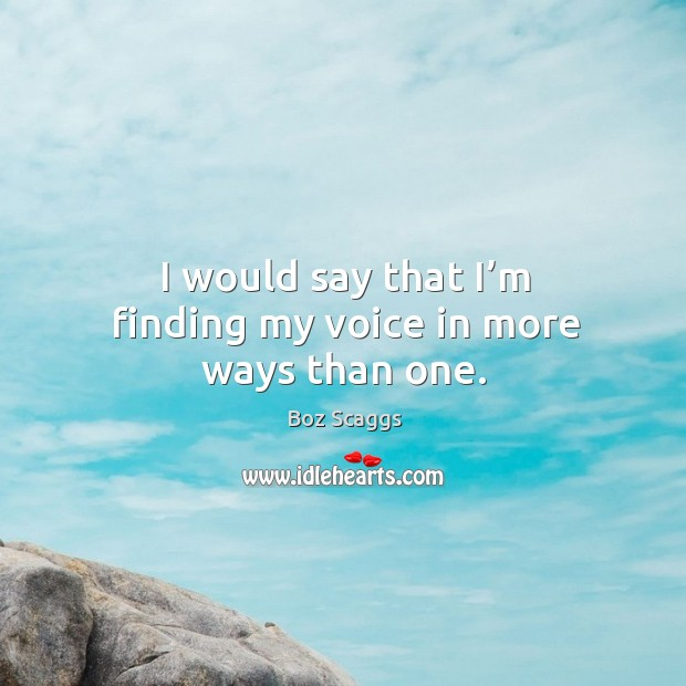 I would say that I'm finding my voice in more ways than one. Image