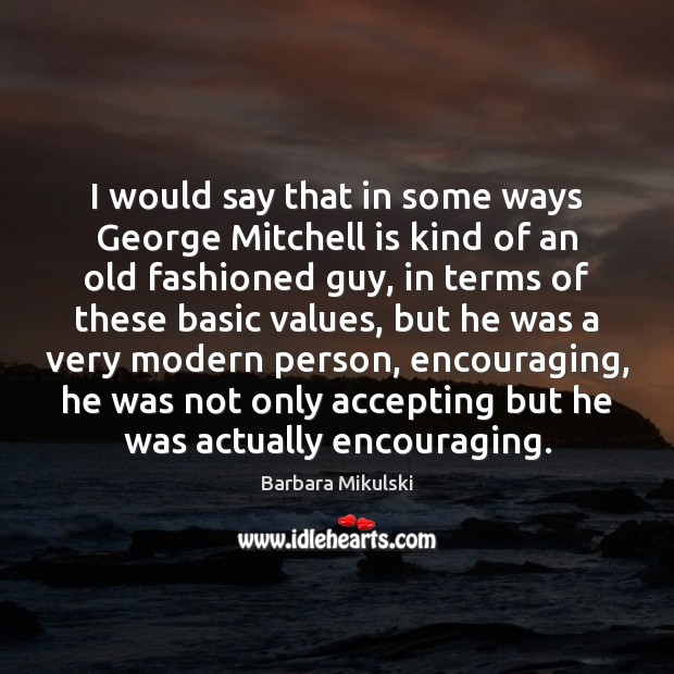 I would say that in some ways George Mitchell is kind of Barbara Mikulski Picture Quote