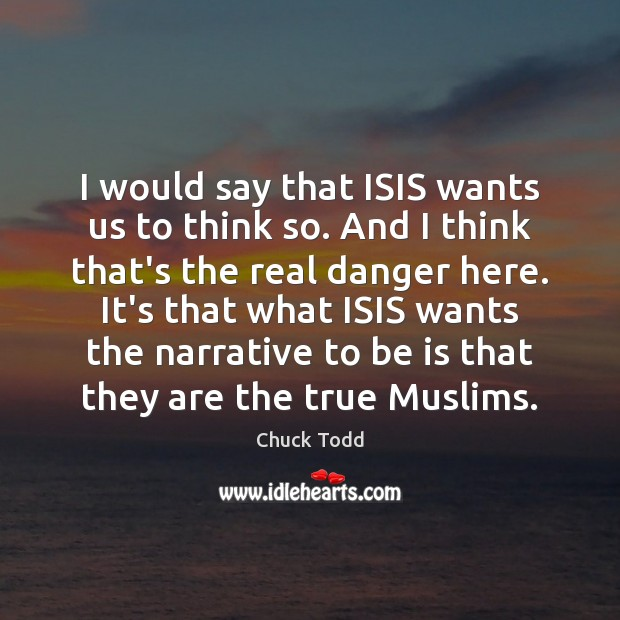 I would say that ISIS wants us to think so. And I Image