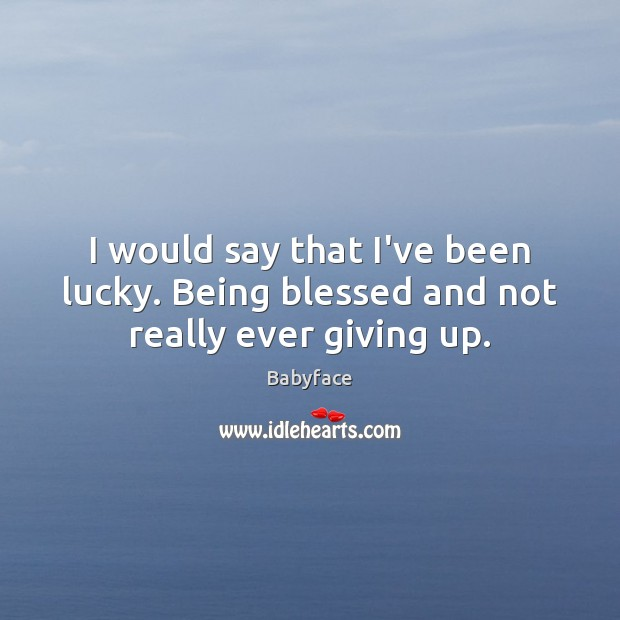I would say that I've been lucky. Being blessed and not really ever giving up. Image