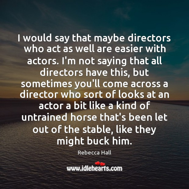 Image, I would say that maybe directors who act as well are easier