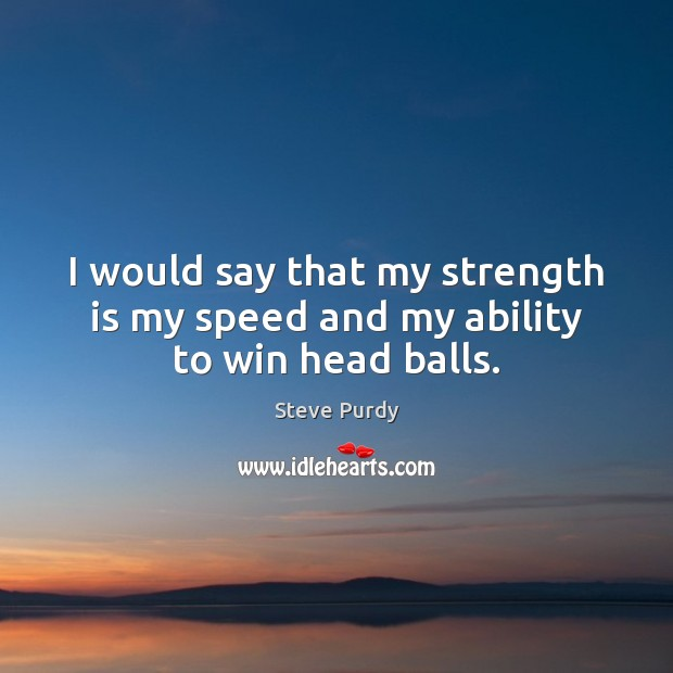 I would say that my strength is my speed and my ability to win head balls. Image