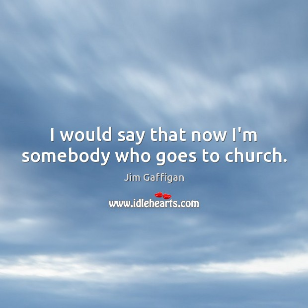 I would say that now I'm somebody who goes to church. Image