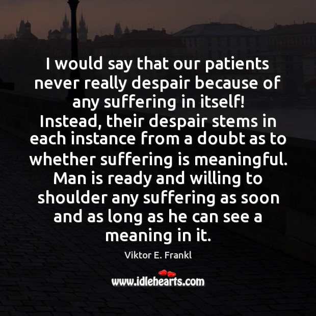 I would say that our patients never really despair because of any Viktor E. Frankl Picture Quote