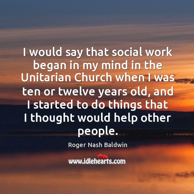 I would say that social work began in my mind in the unitarian church when I was ten or Image