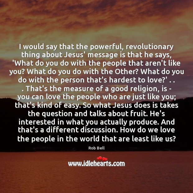 I would say that the powerful, revolutionary thing about Jesus' message is Image