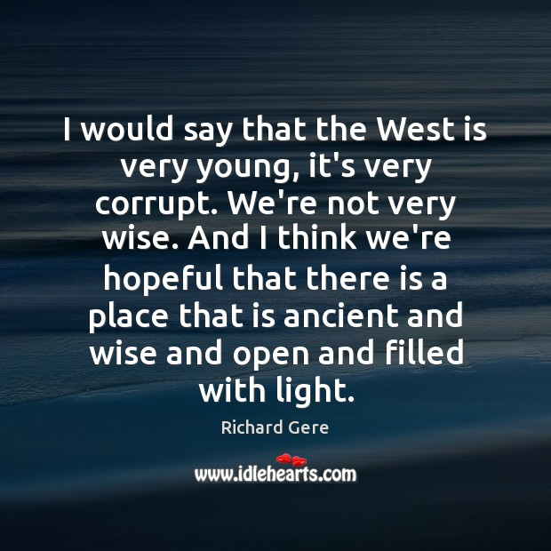 I would say that the West is very young, it's very corrupt. Richard Gere Picture Quote