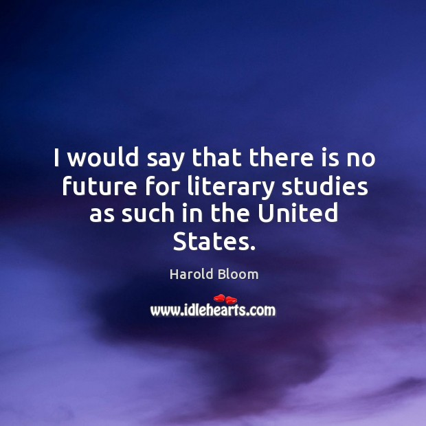 I would say that there is no future for literary studies as such in the united states. Harold Bloom Picture Quote
