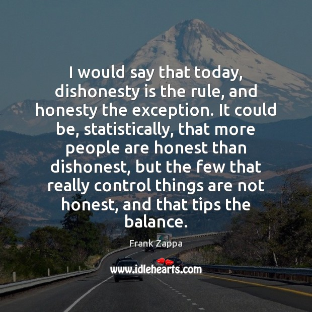 Image, I would say that today, dishonesty is the rule, and honesty the
