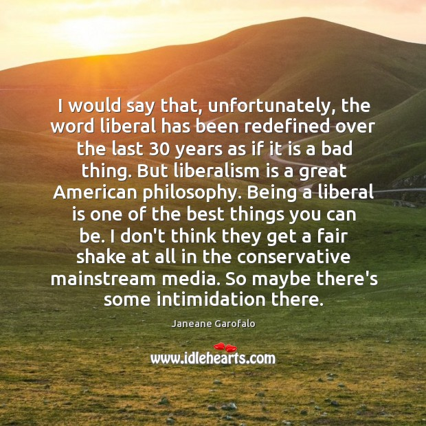 Image, I would say that, unfortunately, the word liberal has been redefined over