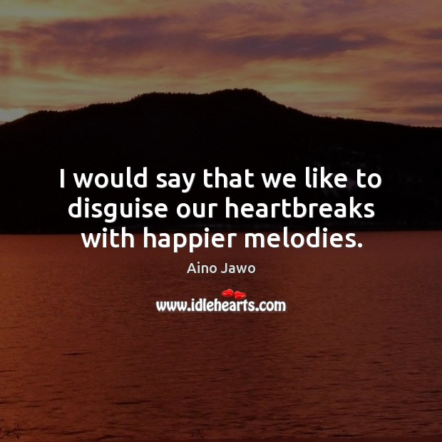 Image, I would say that we like to disguise our heartbreaks with happier melodies.