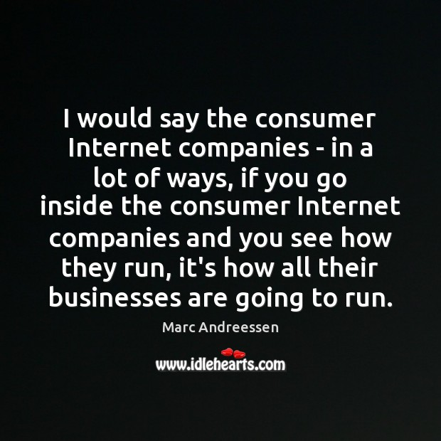 I would say the consumer Internet companies – in a lot of Marc Andreessen Picture Quote