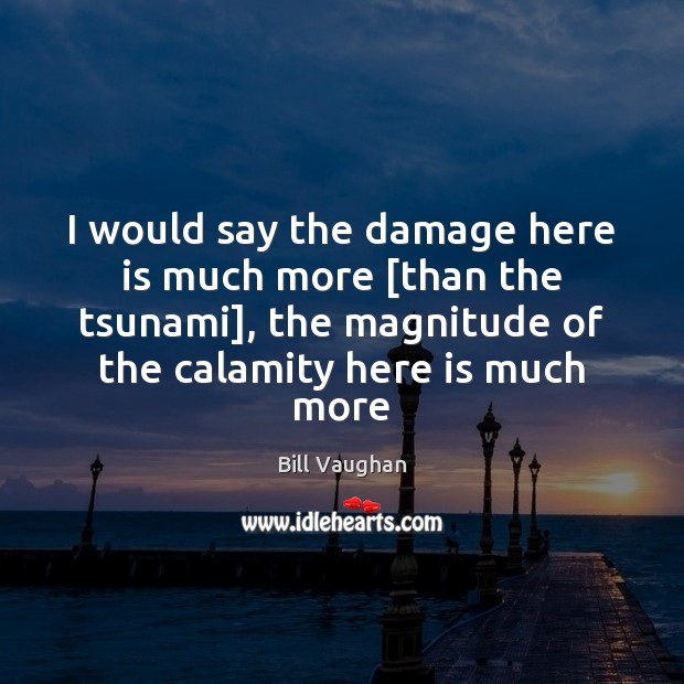 I would say the damage here is much more [than the tsunami], Image
