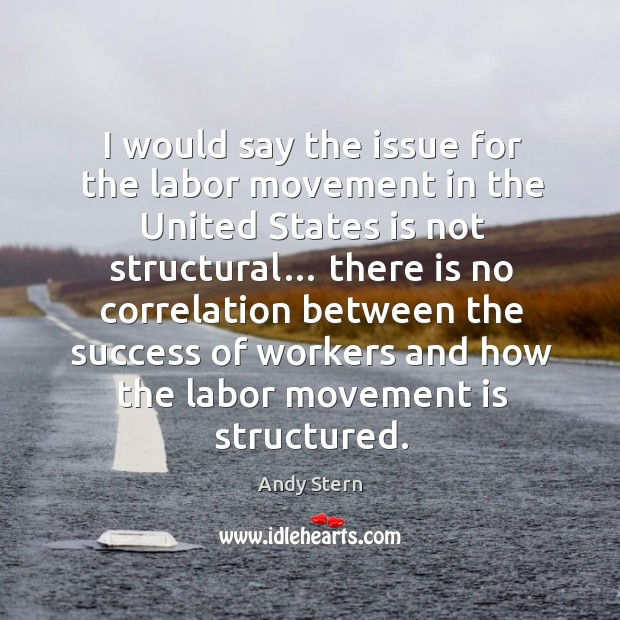 Image, I would say the issue for the labor movement in the united states is not structural…