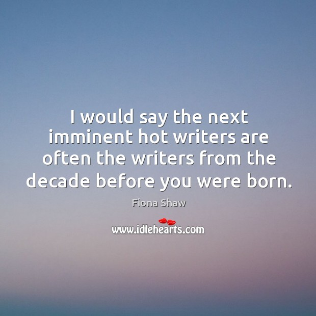 I would say the next imminent hot writers are often the writers from the decade before you were born. Image