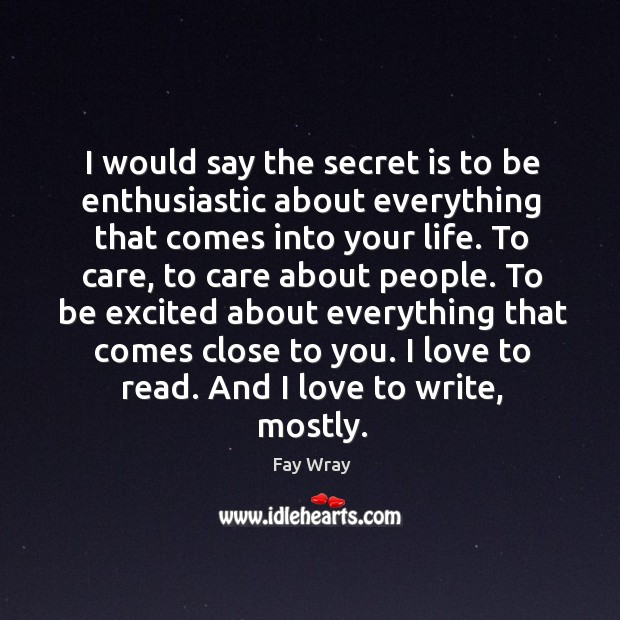 I would say the secret is to be enthusiastic about everything that comes into your life. Fay Wray Picture Quote