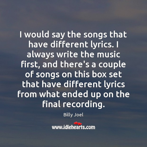 I would say the songs that have different lyrics. I always write Billy Joel Picture Quote
