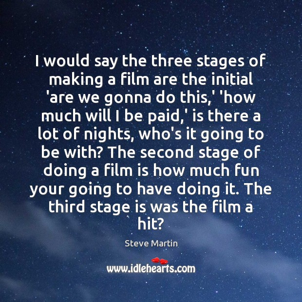 I would say the three stages of making a film are the Steve Martin Picture Quote