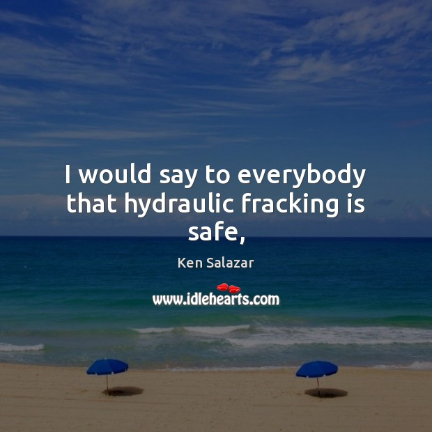 I would say to everybody that hydraulic fracking is safe, Image