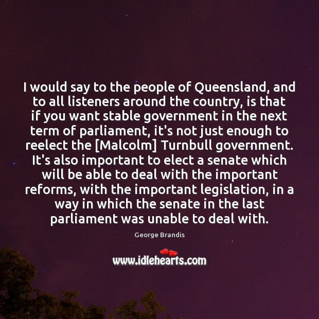 I would say to the people of Queensland, and to all listeners George Brandis Picture Quote