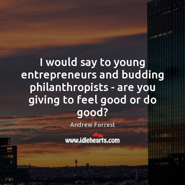 Image, I would say to young entrepreneurs and budding philanthropists – are you