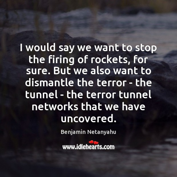 I would say we want to stop the firing of rockets, for Benjamin Netanyahu Picture Quote