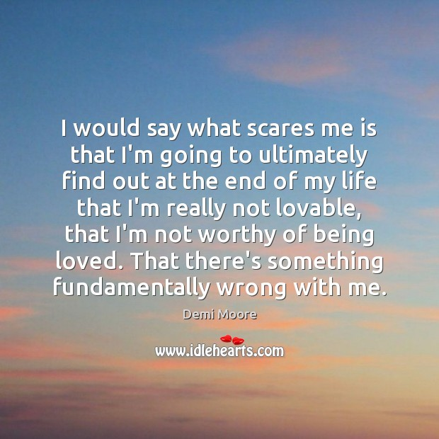 I would say what scares me is that I'm going to ultimately Demi Moore Picture Quote