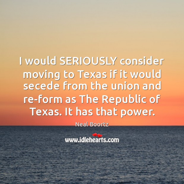 I would SERIOUSLY consider moving to Texas if it would secede from Neal Boortz Picture Quote