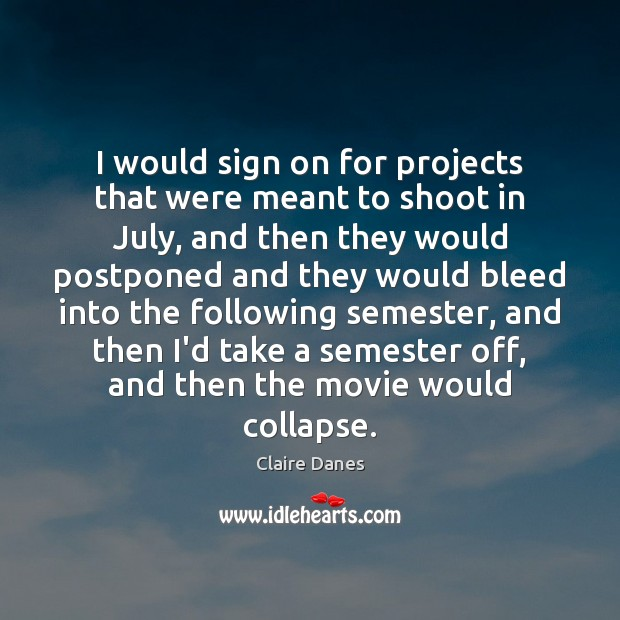 I would sign on for projects that were meant to shoot in Claire Danes Picture Quote