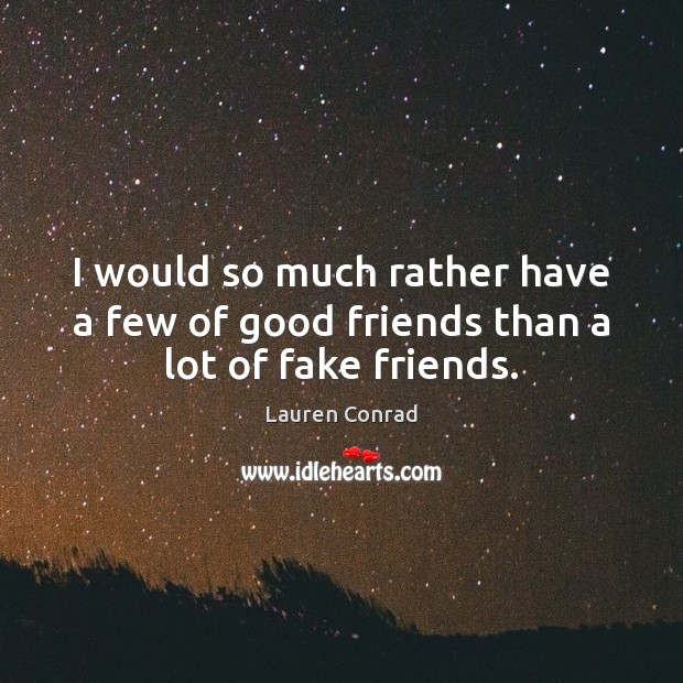 I would so much rather have a few of good friends than a lot of fake friends. Image