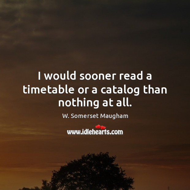 Image, I would sooner read a timetable or a catalog than nothing at all.