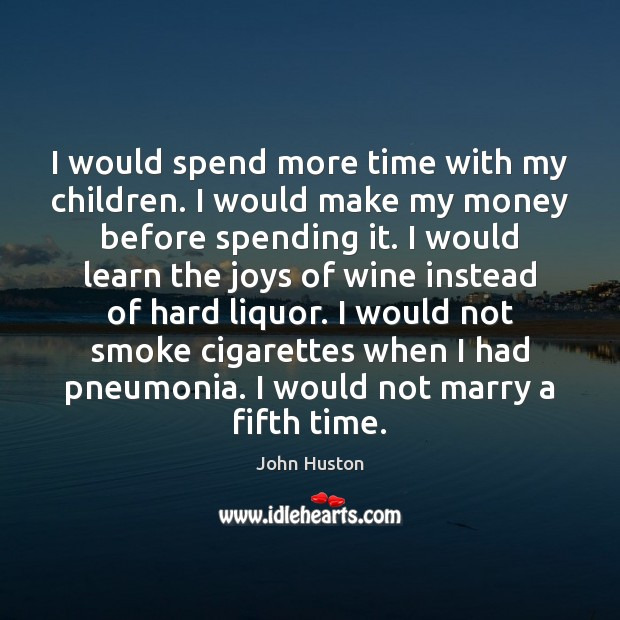 I would spend more time with my children. I would make my John Huston Picture Quote