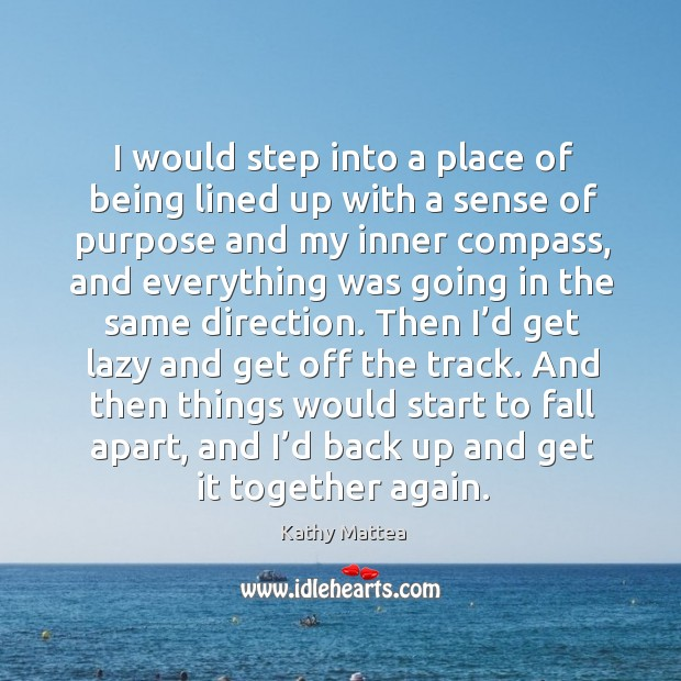 I would step into a place of being lined up with a sense of purpose and my inner compass Kathy Mattea Picture Quote