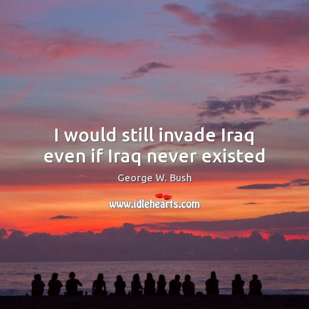 Image, I would still invade Iraq even if Iraq never existed