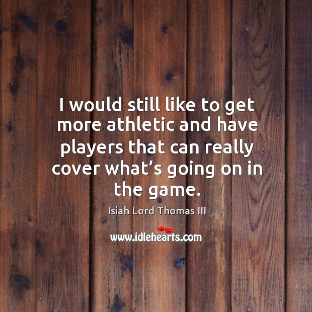 I would still like to get more athletic and have players that can really cover what's going on in the game. Image