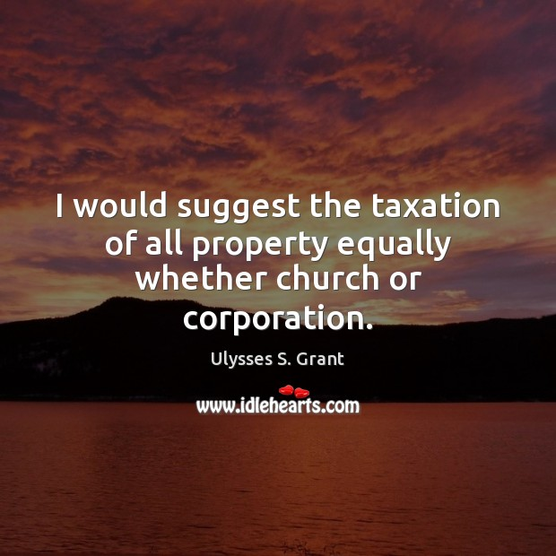 I would suggest the taxation of all property equally whether church or corporation. Ulysses S. Grant Picture Quote