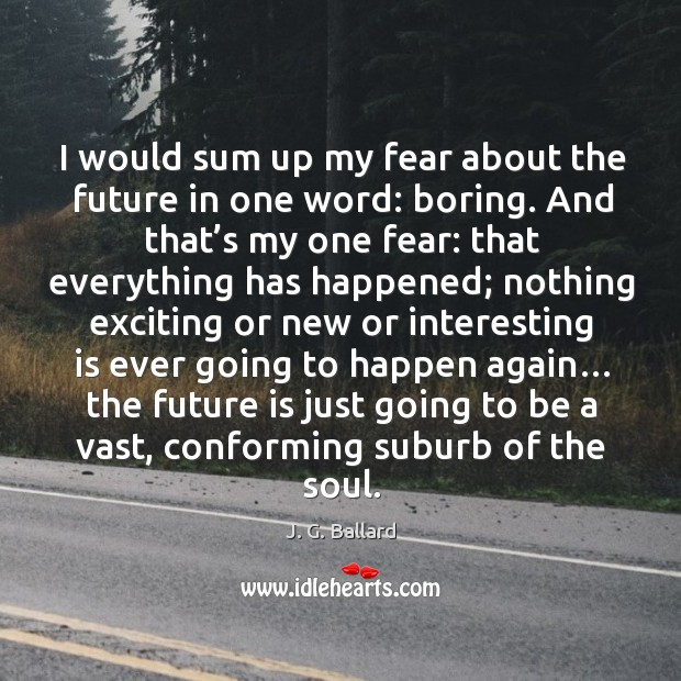 I would sum up my fear about the future in one word: boring. And that's my one fear: Image