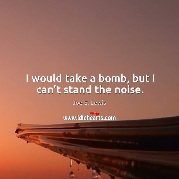 I would take a bomb, but I can't stand the noise. Image