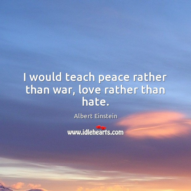 Image, I would teach peace rather than war, love rather than hate.