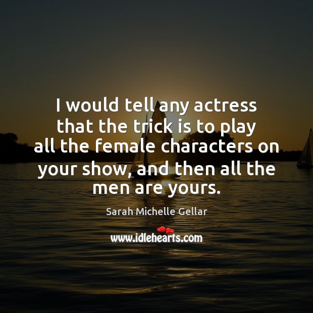 Image, I would tell any actress that the trick is to play all