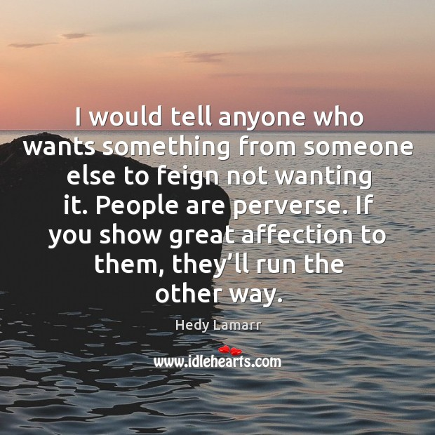 I would tell anyone who wants something from someone else to feign not wanting it. Image