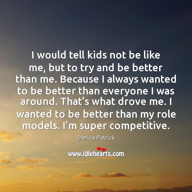 Image, I would tell kids not be like me, but to try and