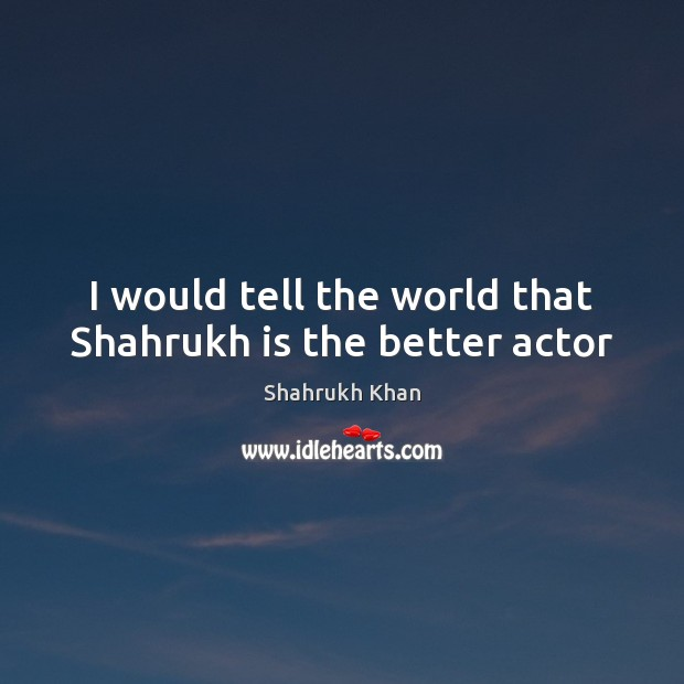 I would tell the world that Shahrukh is the better actor Shahrukh Khan Picture Quote