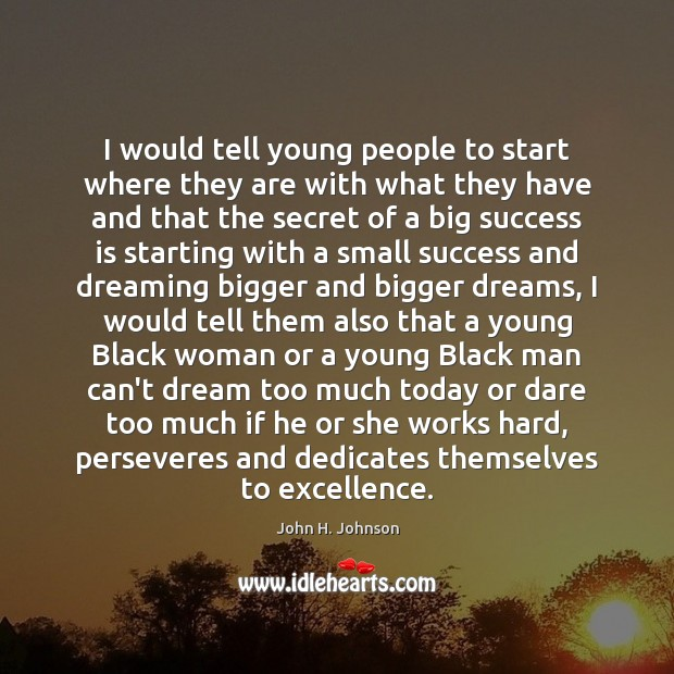 I would tell young people to start where they are with what Dreaming Quotes Image