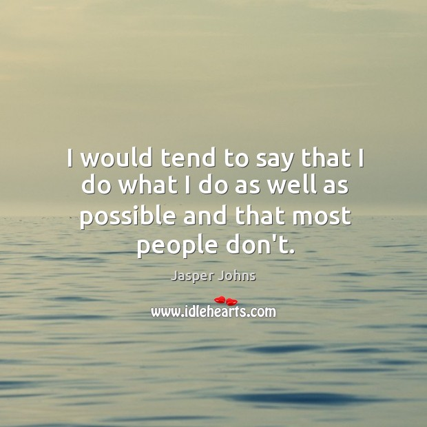 I would tend to say that I do what I do as well as possible and that most people don't. Image