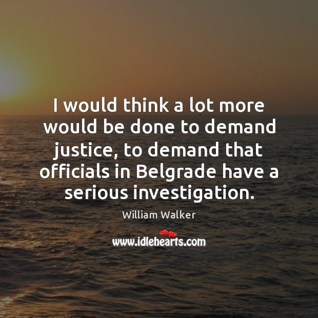 Image, I would think a lot more would be done to demand justice,